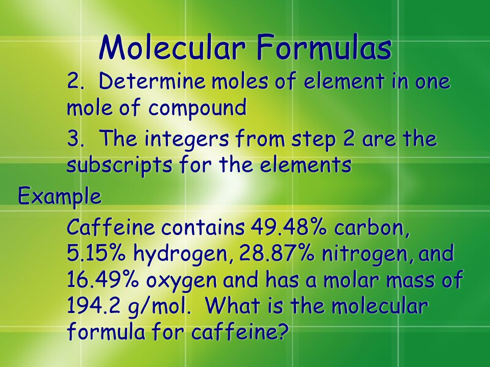 Molecular Formulas 2. Determine moles of element in one mole of compound 3. The integers from step 2 are the subscripts for the elements Example Caffe
