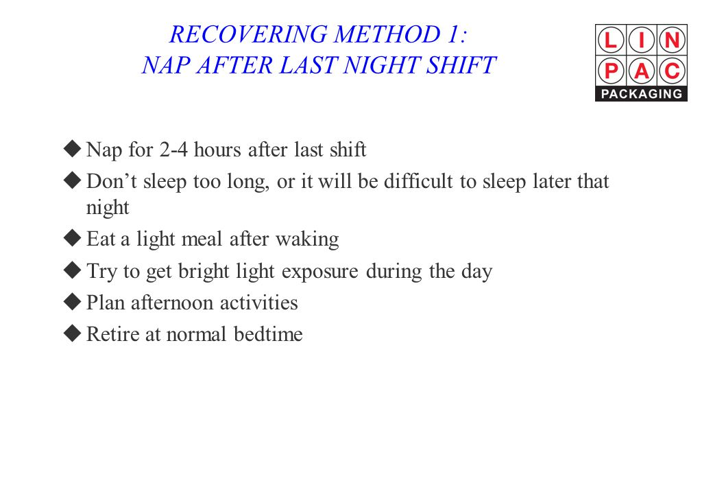 RECOVERING METHOD 1: NAP AFTER LAST NIGHT SHIFT uNap for 2-4 hours after last shift uDon't sleep too long, or it will be difficult to sleep later that night uEat a light meal after waking uTry to get bright light exposure during the day uPlan afternoon activities uRetire at normal bedtime