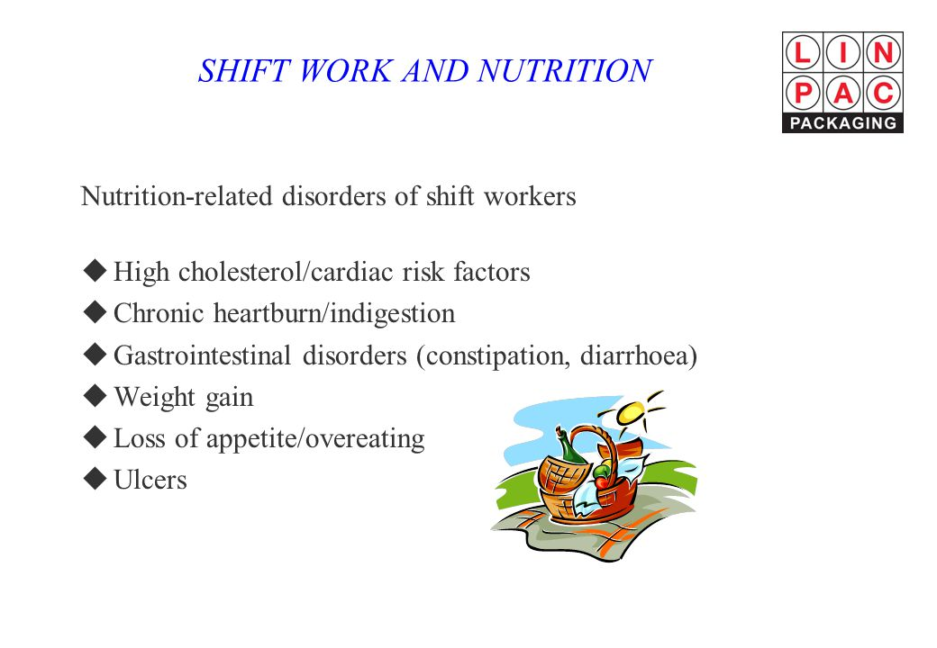 SHIFT WORK AND NUTRITION Nutrition-related disorders of shift workers uHigh cholesterol/cardiac risk factors uChronic heartburn/indigestion uGastrointestinal disorders (constipation, diarrhoea) uWeight gain uLoss of appetite/overeating uUlcers
