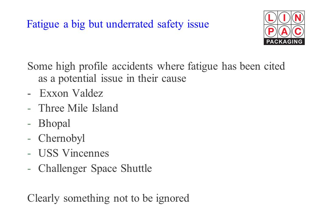 Fatigue a big but underrated safety issue Some high profile accidents where fatigue has been cited as a potential issue in their cause - Exxon Valdez -Three Mile Island -Bhopal -Chernobyl -USS Vincennes -Challenger Space Shuttle Clearly something not to be ignored
