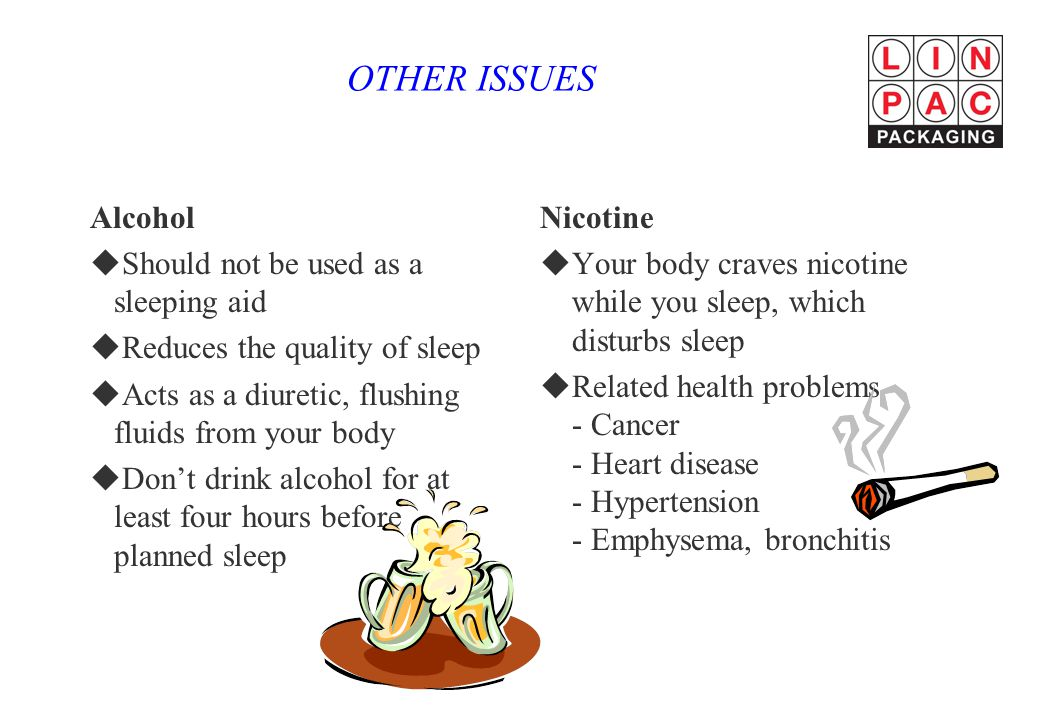 OTHER ISSUES Alcohol uShould not be used as a sleeping aid uReduces the quality of sleep uActs as a diuretic, flushing fluids from your body uDon't drink alcohol for at least four hours before planned sleep Nicotine uYour body craves nicotine while you sleep, which disturbs sleep uRelated health problems - Cancer - Heart disease - Hypertension - Emphysema, bronchitis