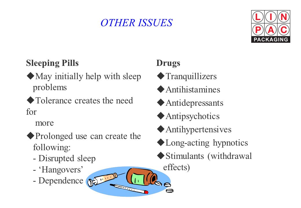 OTHER ISSUES Sleeping Pills uMay initially help with sleep problems uTolerance creates the need for more uProlonged use can create the following: - Disrupted sleep - 'Hangovers' - Dependence Drugs uTranquillizers uAntihistamines uAntidepressants uAntipsychotics uAntihypertensives uLong-acting hypnotics uStimulants (withdrawal effects)