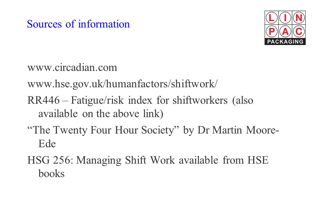Sources of information www.circadian.com www.hse.gov.uk/humanfactors/shiftwork/ RR446 – Fatigue/risk index for shiftworkers (also available on the above link) The Twenty Four Hour Society by Dr Martin Moore- Ede HSG 256: Managing Shift Work available from HSE books
