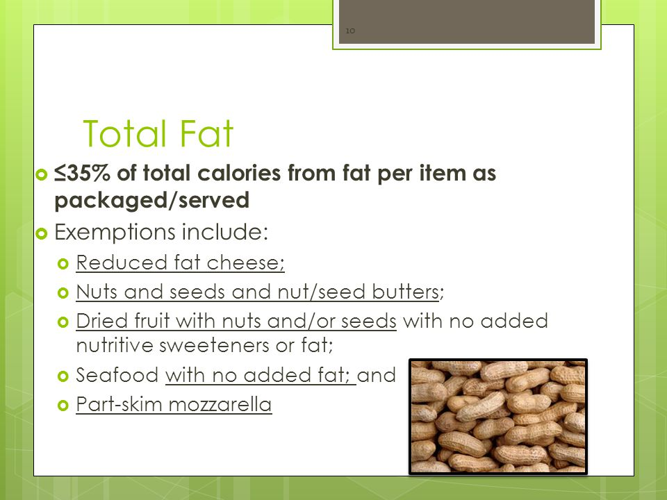 Total Fat  ≤35% of total calories from fat per item as packaged/served  Exemptions include:  Reduced fat cheese;  Nuts and seeds and nut/seed butters;  Dried fruit with nuts and/or seeds with no added nutritive sweeteners or fat;  Seafood with no added fat; and  Part-skim mozzarella 10