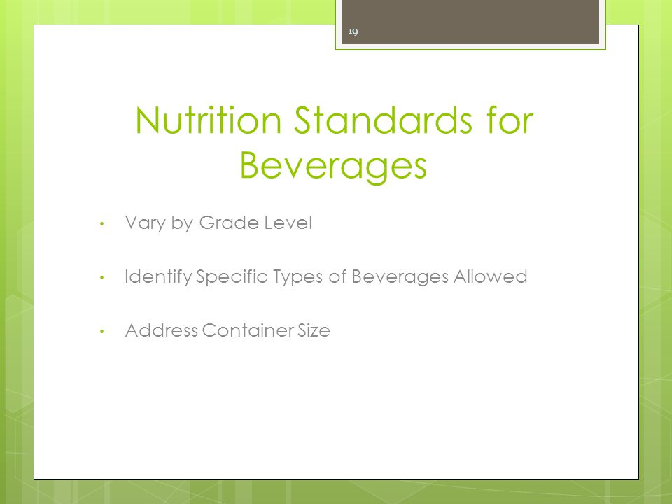 Nutrition Standards for Beverages Vary by Grade Level Identify Specific Types of Beverages Allowed Address Container Size 19