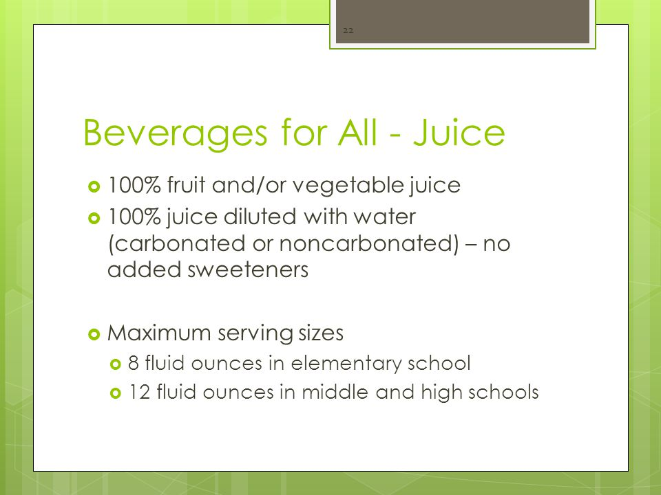Beverages for All - Juice  100% fruit and/or vegetable juice  100% juice diluted with water (carbonated or noncarbonated) – no added sweeteners  Maximum serving sizes  8 fluid ounces in elementary school  12 fluid ounces in middle and high schools 22