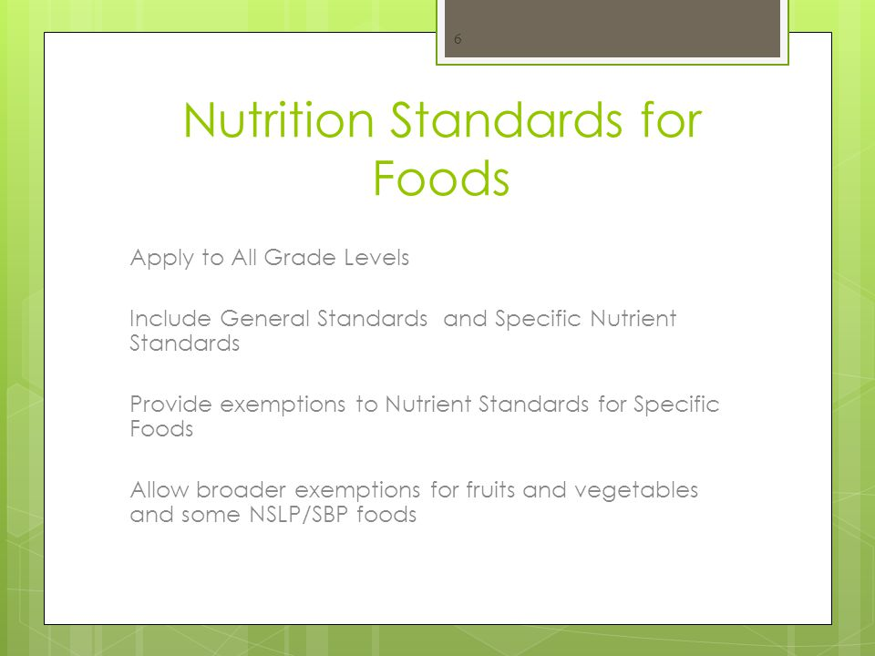 Nutrition Standards for Foods Apply to All Grade Levels Include General Standards and Specific Nutrient Standards Provide exemptions to Nutrient Standards for Specific Foods Allow broader exemptions for fruits and vegetables and some NSLP/SBP foods 6