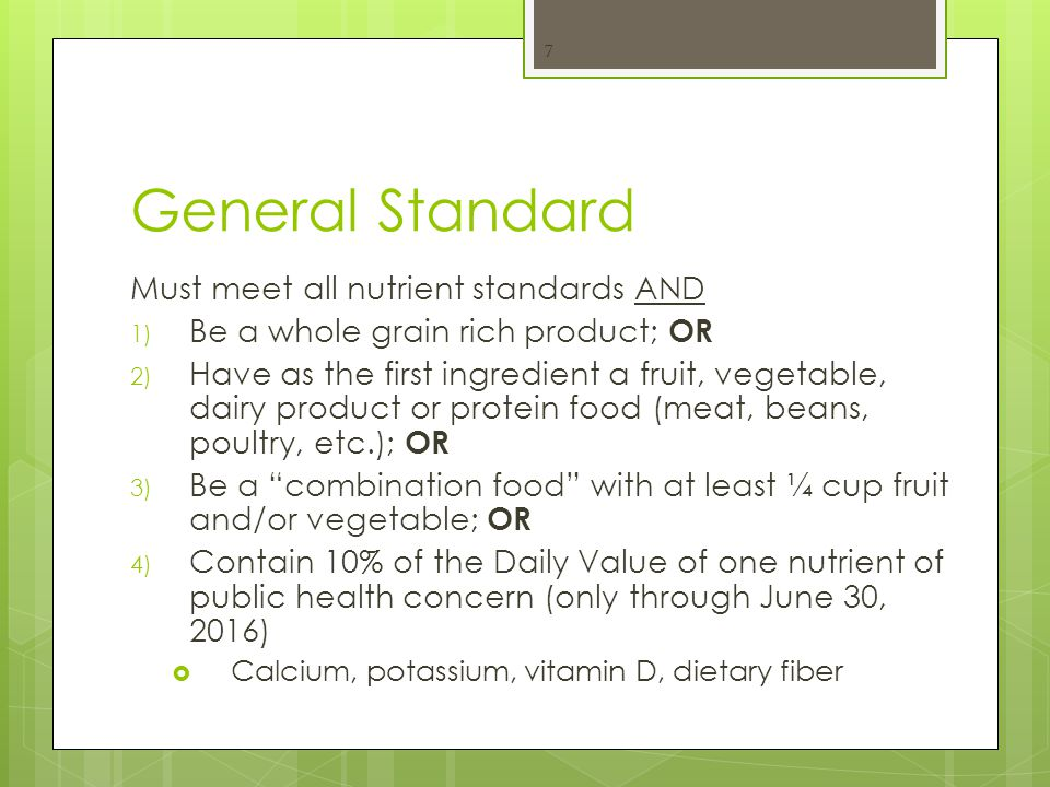 General Standard Must meet all nutrient standards AND 1) Be a whole grain rich product; OR 2) Have as the first ingredient a fruit, vegetable, dairy product or protein food (meat, beans, poultry, etc.); OR 3) Be a combination food with at least ¼ cup fruit and/or vegetable; OR 4) Contain 10% of the Daily Value of one nutrient of public health concern (only through June 30, 2016)  Calcium, potassium, vitamin D, dietary fiber 7