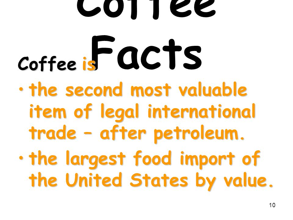10 Coffee Facts Coffee is the second most valuable item of legal international trade – after petroleum.the second most valuable item of legal internat