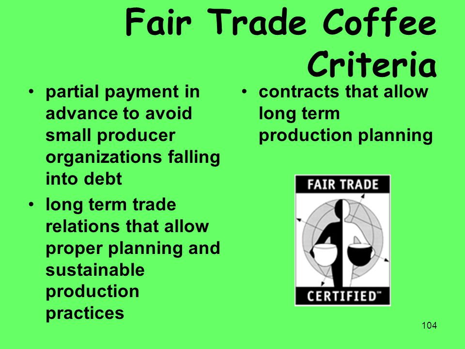 104 Fair Trade Coffee Criteria partial payment in advance to avoid small producer organizations falling into debt long term trade relations that allow