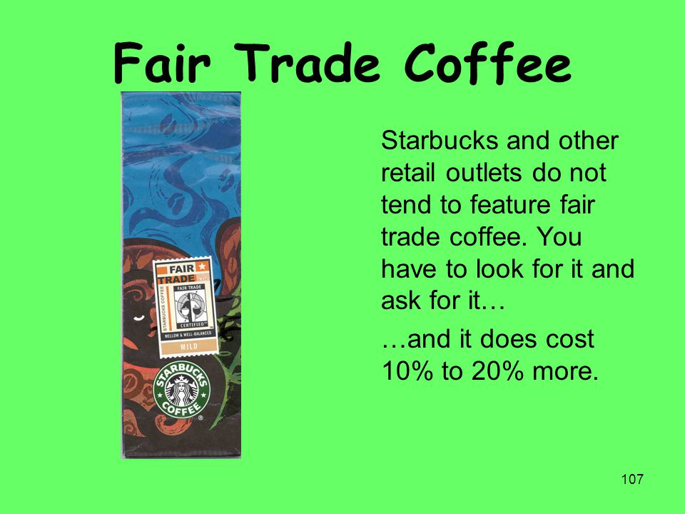 107 Fair Trade Coffee Starbucks and other retail outlets do not tend to feature fair trade coffee. You have to look for it and ask for it… …and it doe