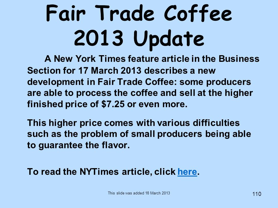 110 Fair Trade Coffee 2013 Update A New York Times feature article in the Business Section for 17 March 2013 describes a new development in Fair Trade