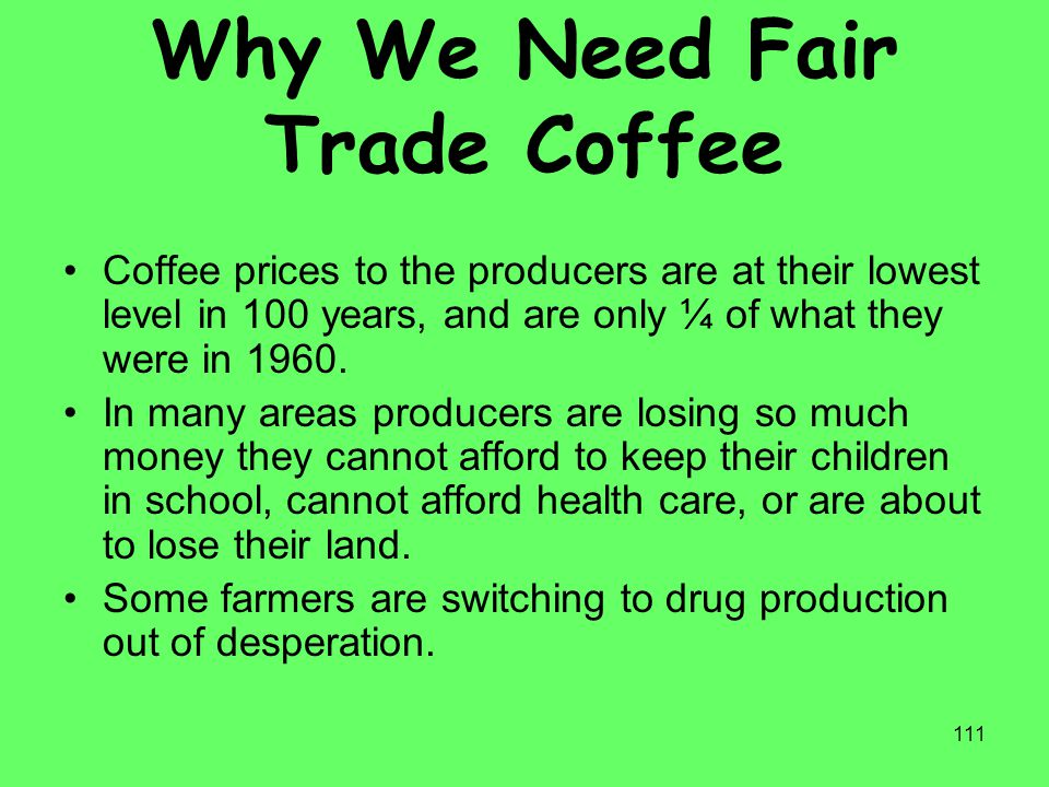 111 Why We Need Fair Trade Coffee Coffee prices to the producers are at their lowest level in 100 years, and are only ¼ of what they were in 1960. In
