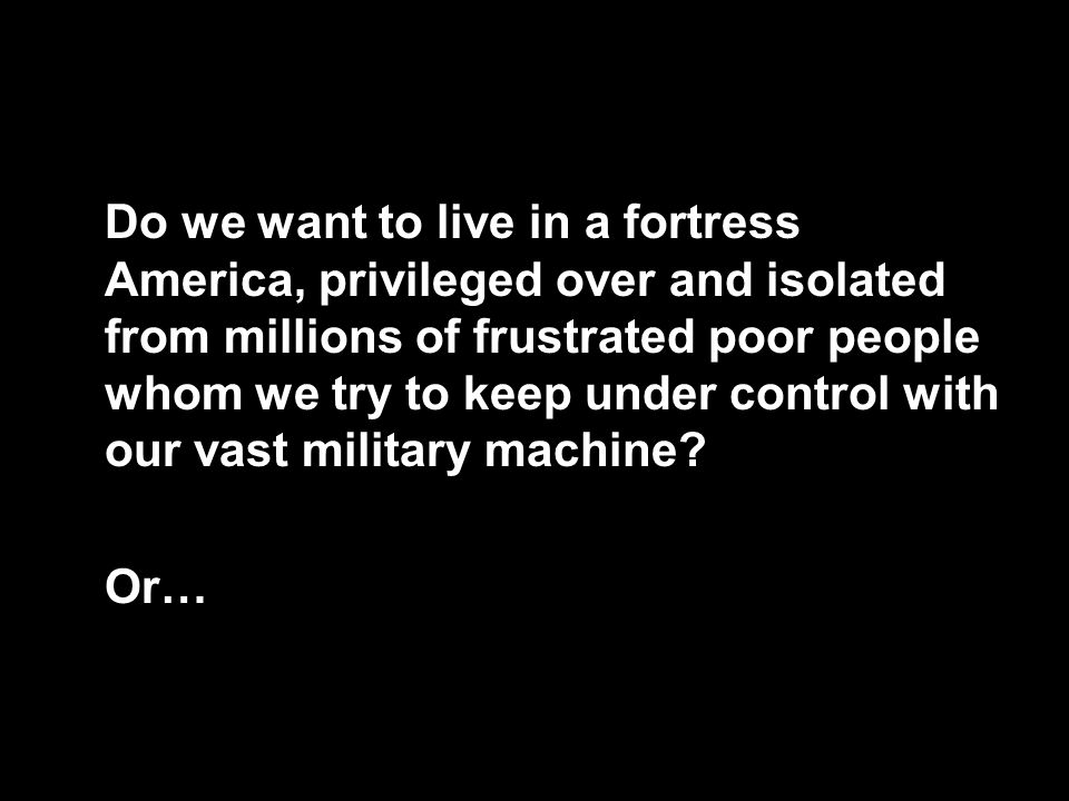 117 Do we want to live in a fortress America, privileged over and isolated from millions of frustrated poor people whom we try to keep under control w