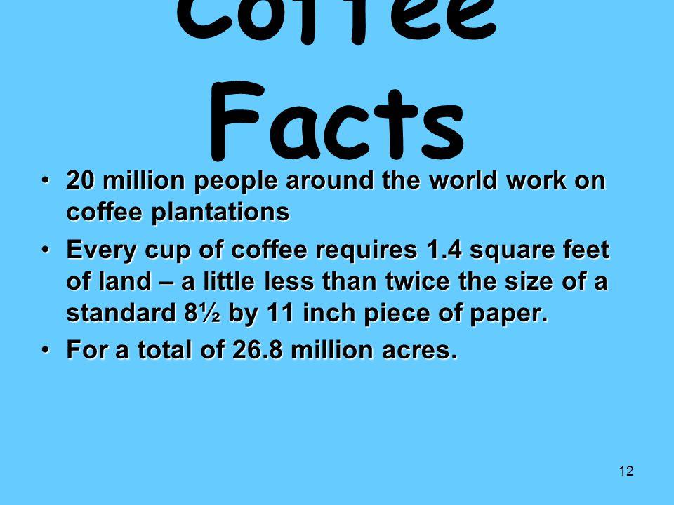 12 Coffee Facts 20 million people around the world work on coffee plantations20 million people around the world work on coffee plantations Every cup o