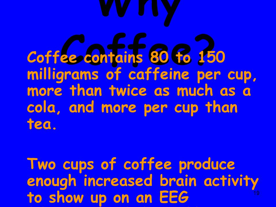 19 Why Coffee? Coffee contains 80 to 150 milligrams of caffeine per cup, more than twice as much as a cola, and more per cup than tea. Two cups of cof