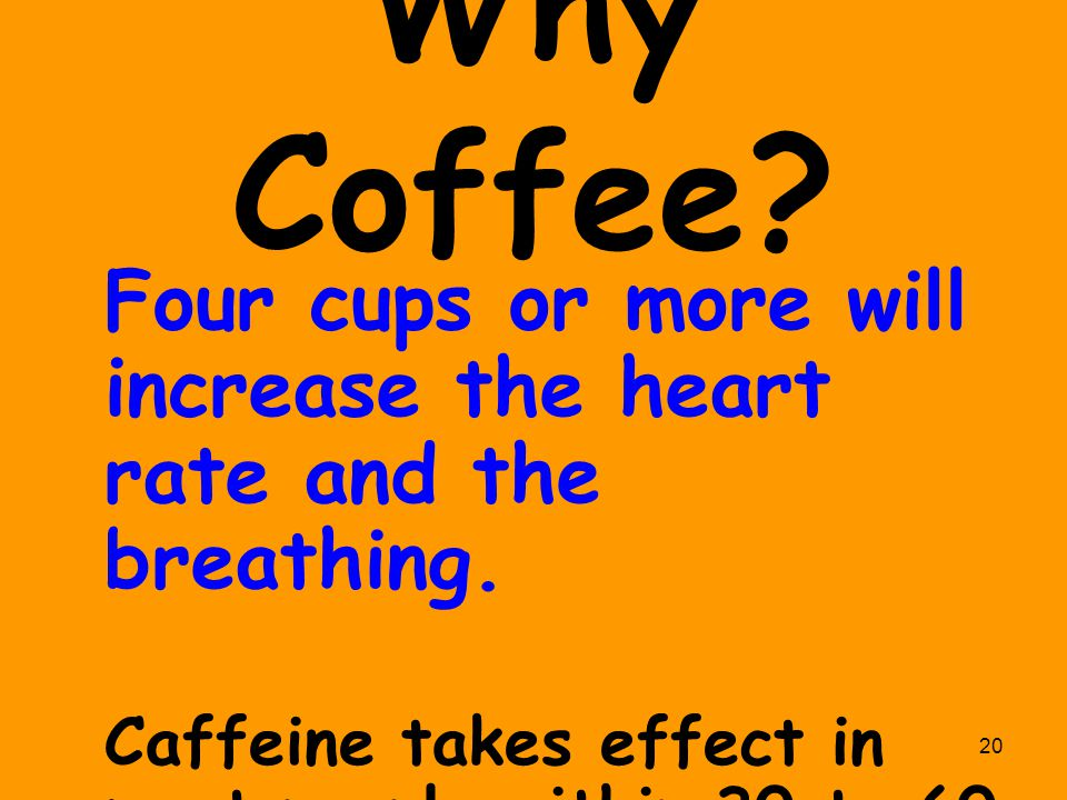 20 Why Coffee? Four cups or more will increase the heart rate and the breathing. Caffeine takes effect in most people within 30 to 60 minutes.