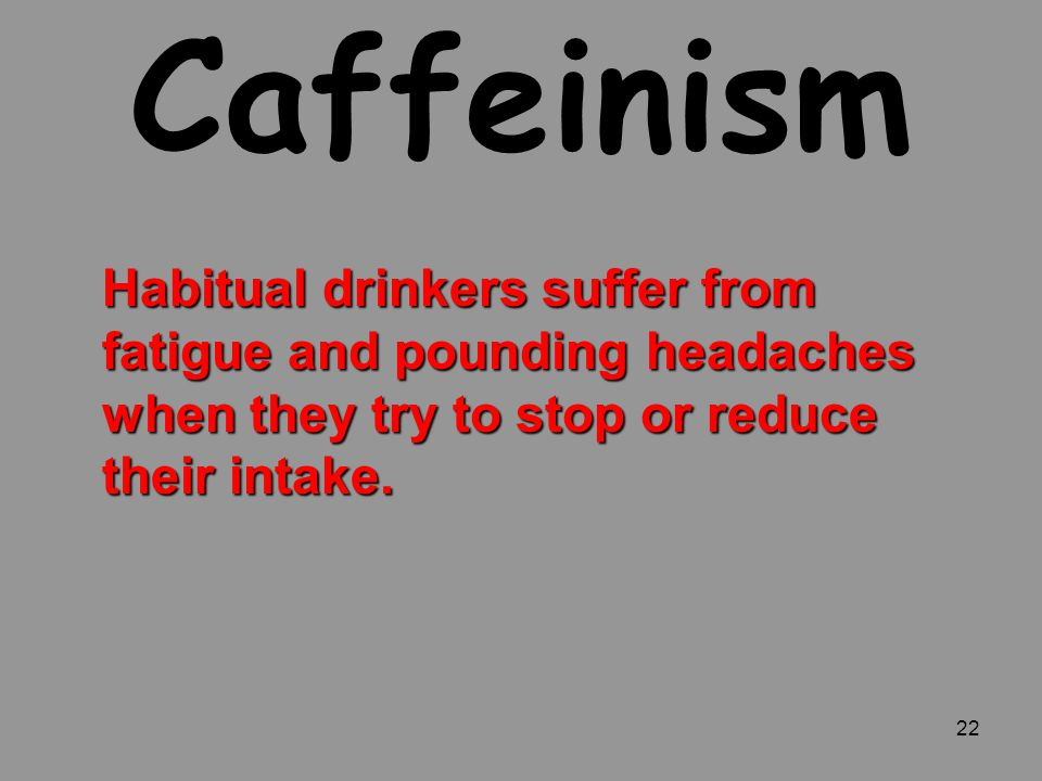 22 Caffeinism Habitual drinkers suffer from fatigue and pounding headaches when they try to stop or reduce their intake.