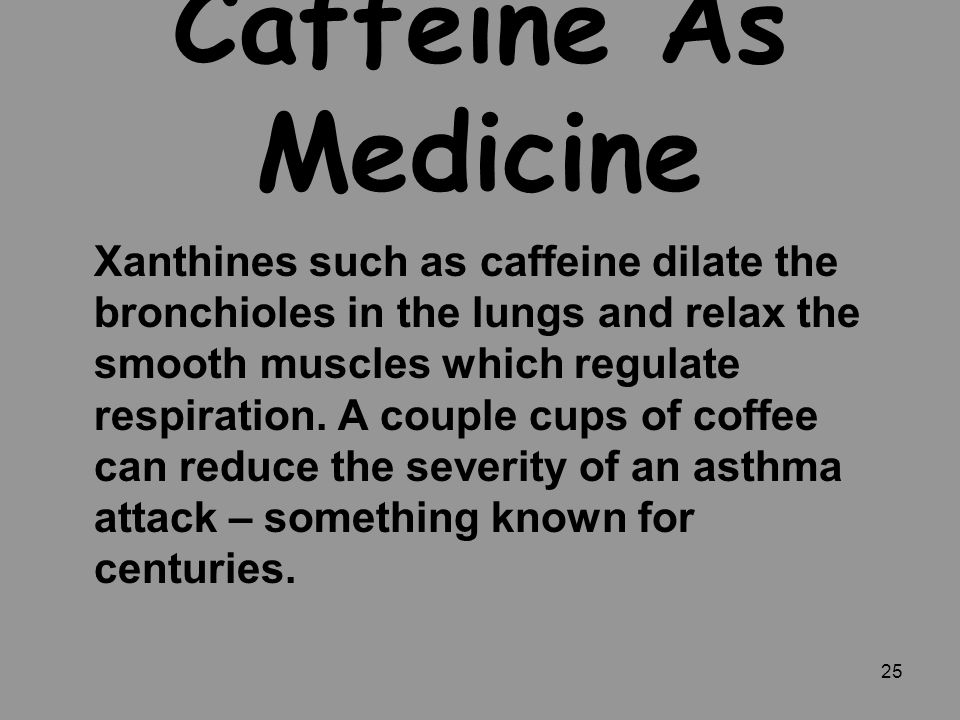 25 Caffeine As Medicine Xanthines such as caffeine dilate the bronchioles in the lungs and relax the smooth muscles which regulate respiration. A coup
