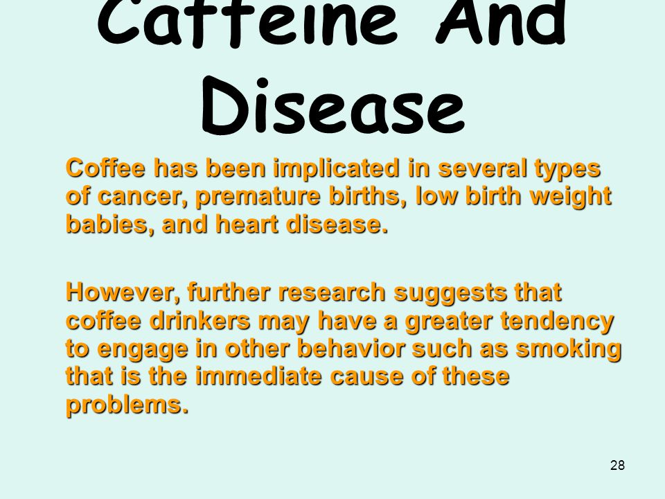 28 Caffeine And Disease Coffee has been implicated in several types of cancer, premature births, low birth weight babies, and heart disease. However,
