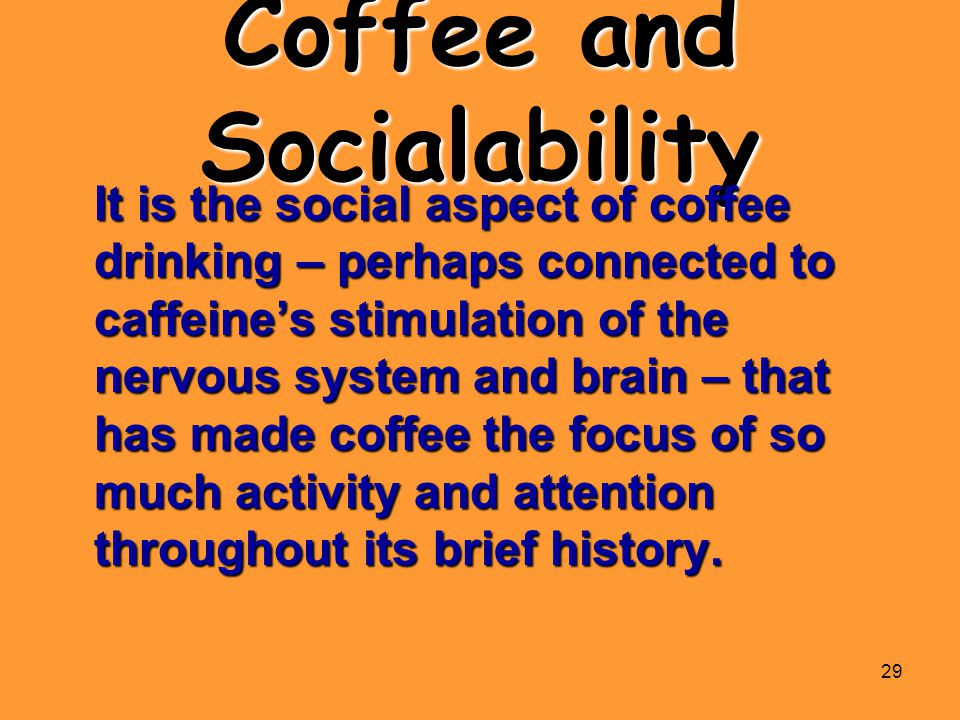 29 Coffee and Socialability It is the social aspect of coffee drinking – perhaps connected to caffeine's stimulation of the nervous system and brain –