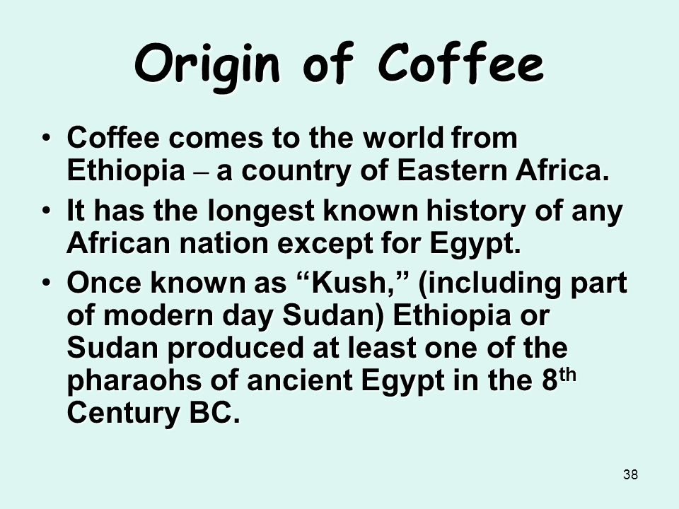 38 Origin of Coffee Coffee comes to the world from Ethiopia – a country of Eastern Africa.Coffee comes to the world from Ethiopia – a country of Easte