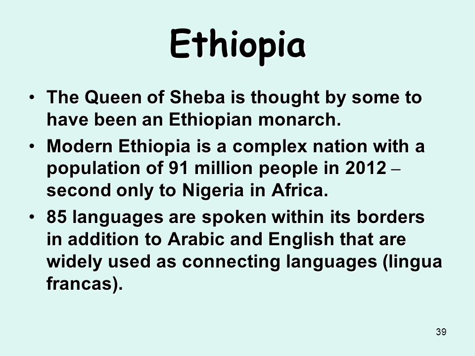 39 Ethiopia The Queen of Sheba is thought by some to have been an Ethiopian monarch.The Queen of Sheba is thought by some to have been an Ethiopian mo