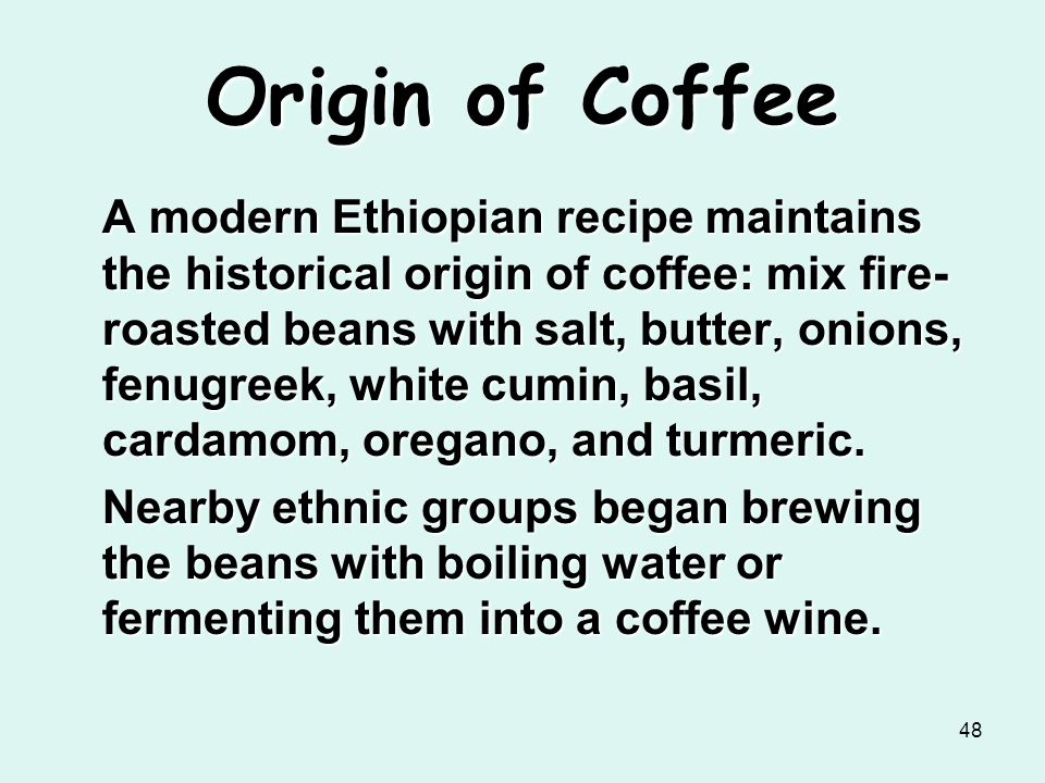 48 Origin of Coffee A modern Ethiopian recipe maintains the historical origin of coffee: mix fire- roasted beans with salt, butter, onions, fenugreek,