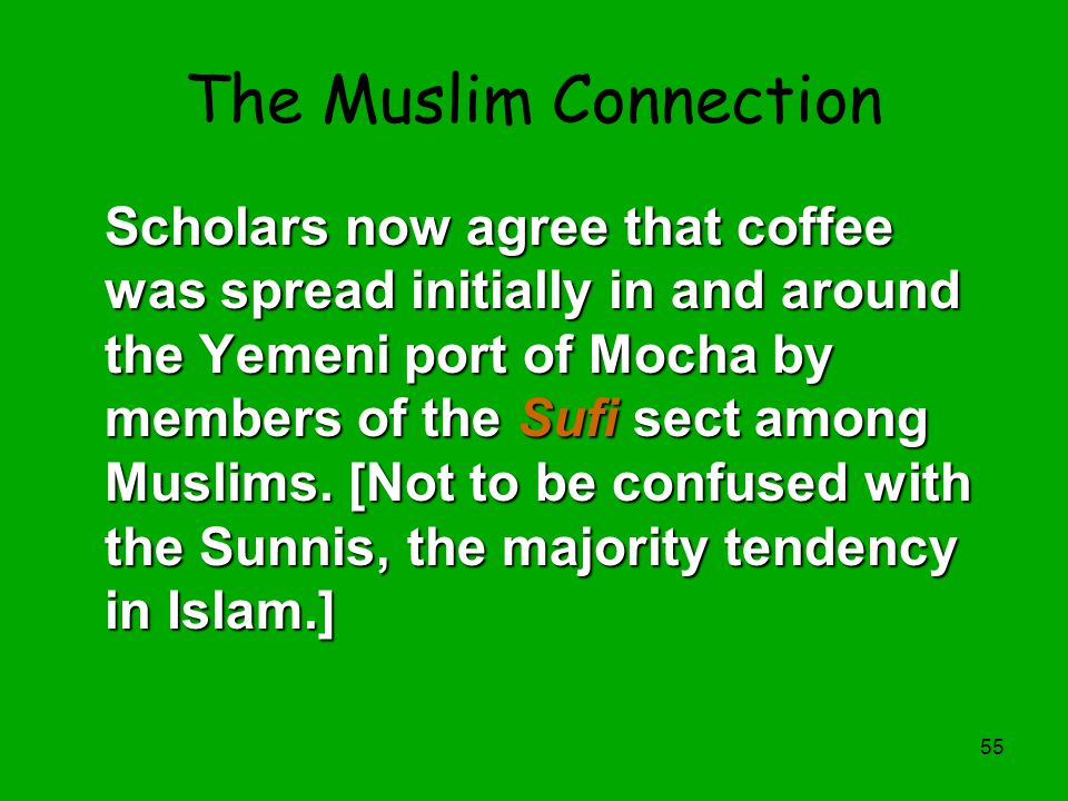55 The Muslim Connection Scholars now agree that coffee was spread initially in and around the Yemeni port of Mocha by members of the Sufi sect among