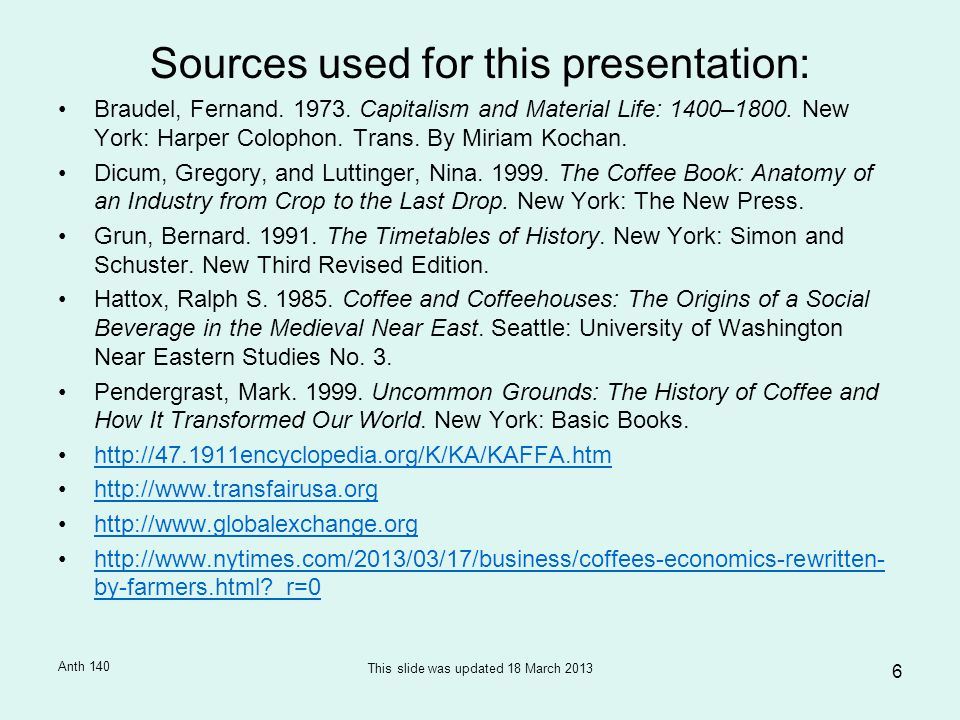 6 Sources used for this presentation: Braudel, Fernand. 1973. Capitalism and Material Life: 1400–1800. New York: Harper Colophon. Trans. By Miriam Koc