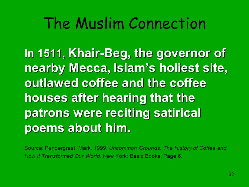62 The Muslim Connection In 1511, Khair-Beg, the governor of nearby Mecca, Islam's holiest site, outlawed coffee and the coffee houses after hearing t