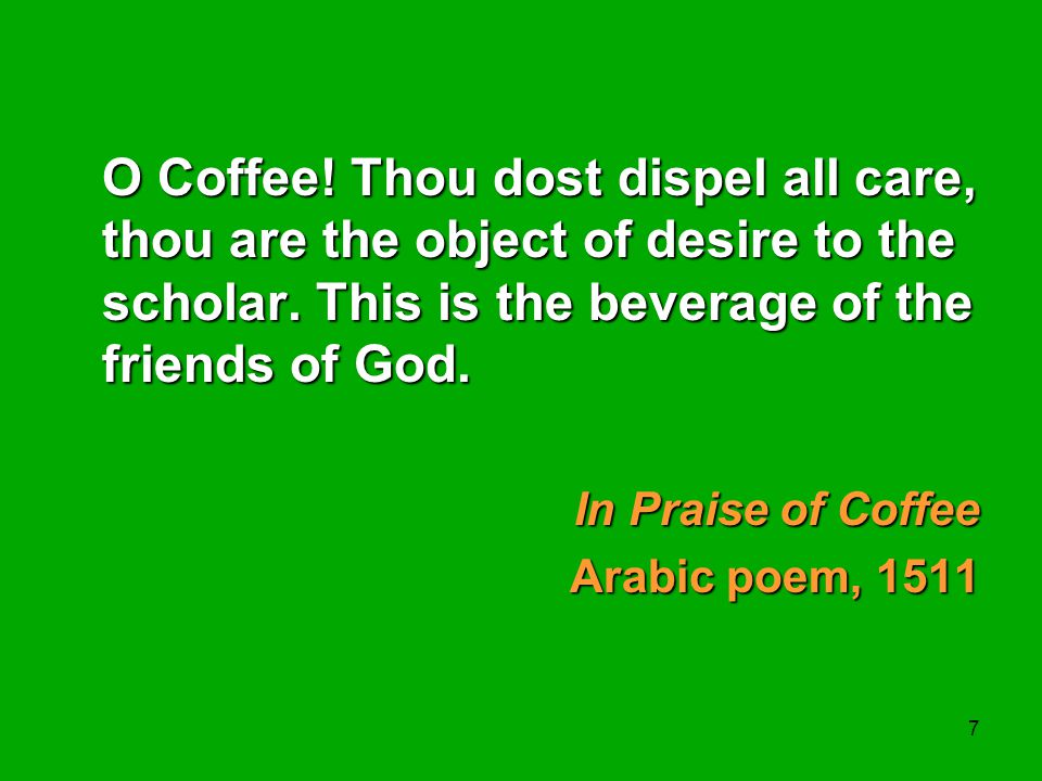 7 O Coffee! Thou dost dispel all care, thou are the object of desire to the scholar. This is the beverage of the friends of God. In Praise of Coffee A