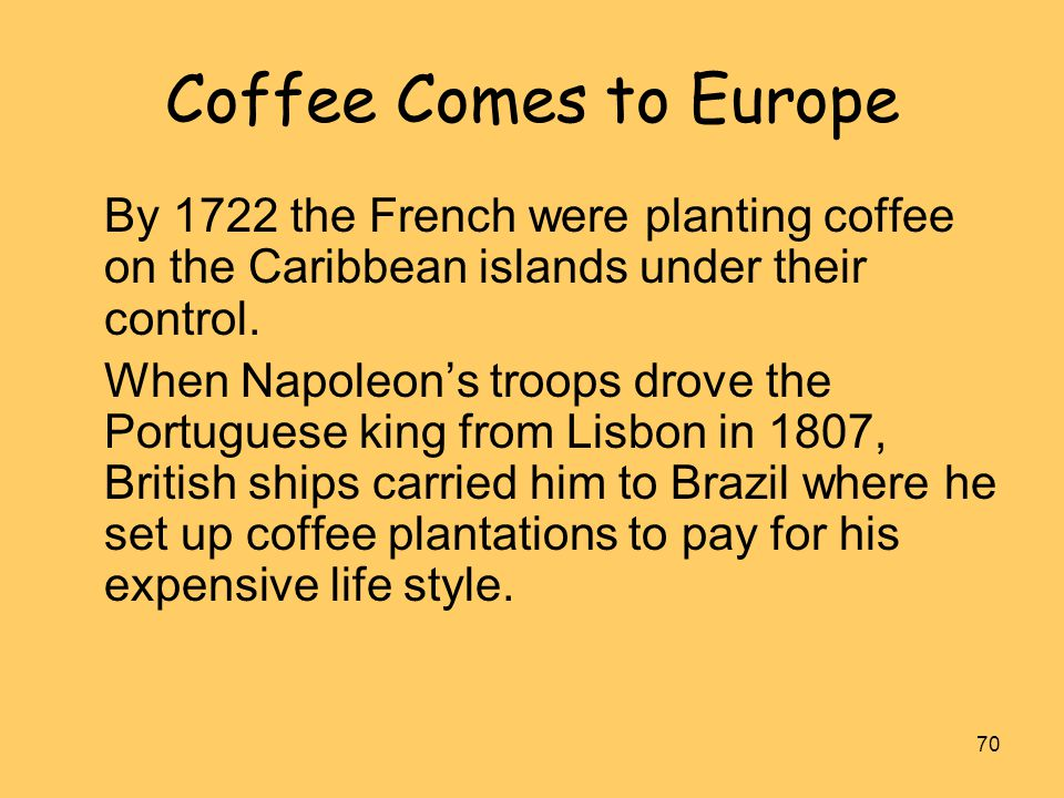70 Coffee Comes to Europe By 1722 the French were planting coffee on the Caribbean islands under their control. When Napoleon's troops drove the Portu
