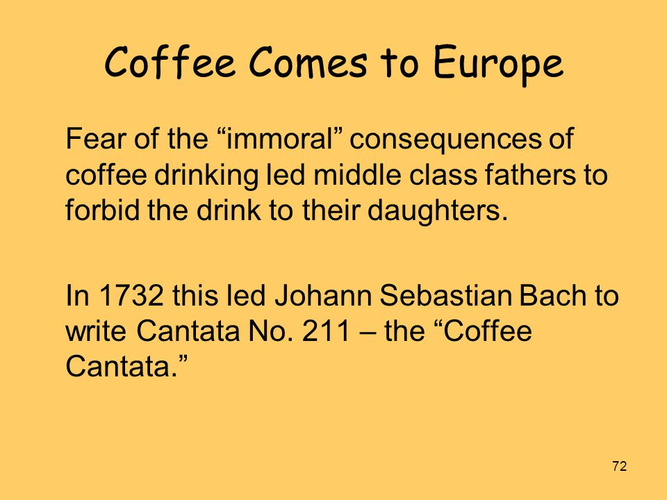 """72 Coffee Comes to Europe Fear of the """"immoral"""" consequences of coffee drinking led middle class fathers to forbid the drink to their daughters. In 17"""