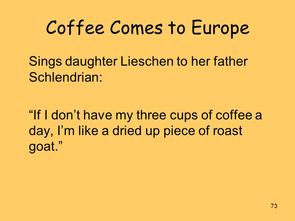 """73 Coffee Comes to Europe Sings daughter Lieschen to her father Schlendrian: """"If I don't have my three cups of coffee a day, I'm like a dried up piece"""