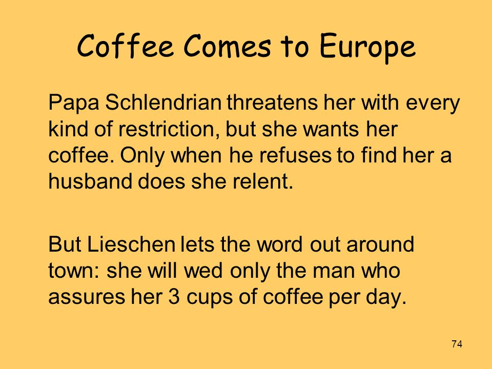 74 Coffee Comes to Europe Papa Schlendrian threatens her with every kind of restriction, but she wants her coffee. Only when he refuses to find her a