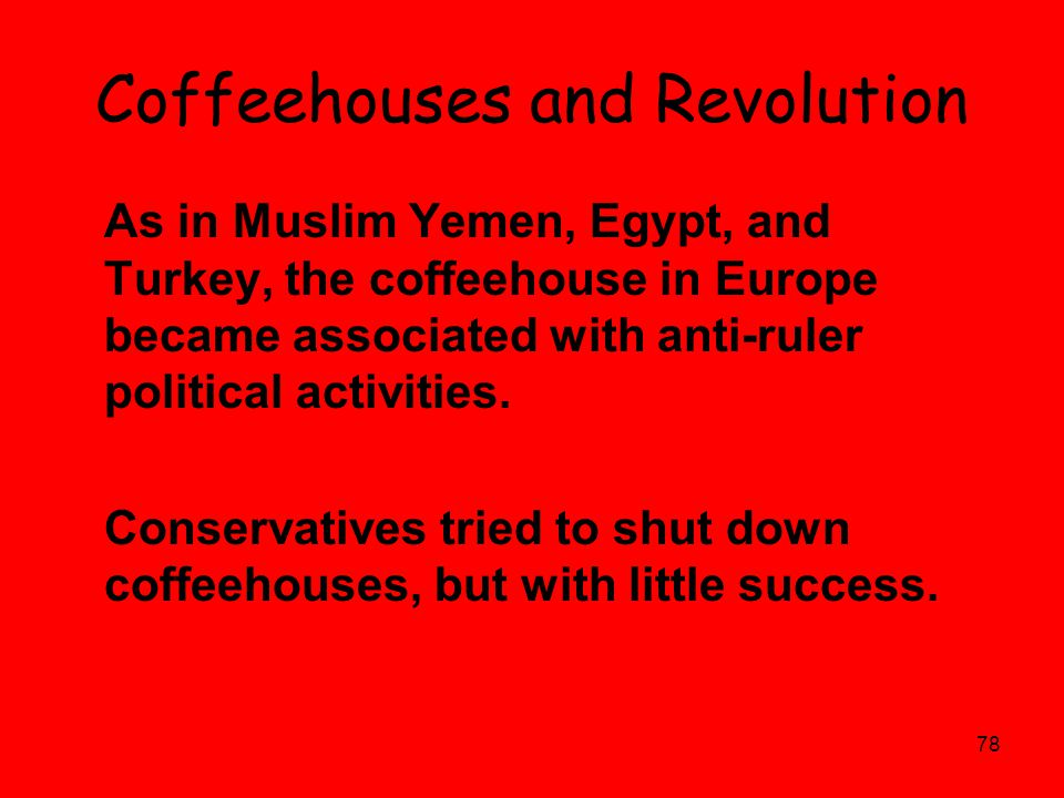 78 Coffeehouses and Revolution As in Muslim Yemen, Egypt, and Turkey, the coffeehouse in Europe became associated with anti-ruler political activities