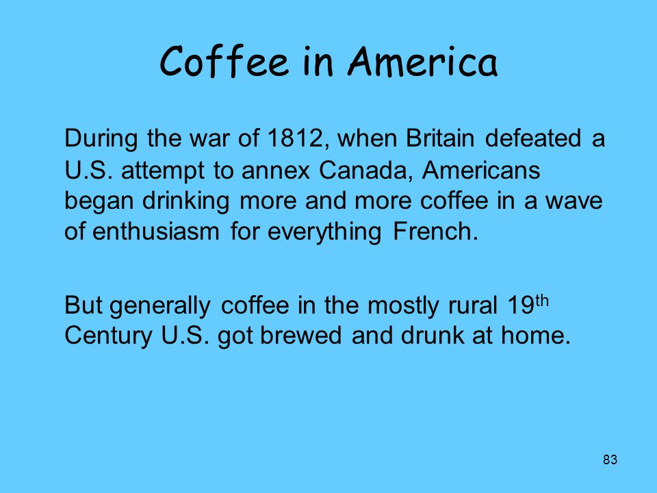 83 Coffee in America During the war of 1812, when Britain defeated a U.S. attempt to annex Canada, Americans began drinking more and more coffee in a