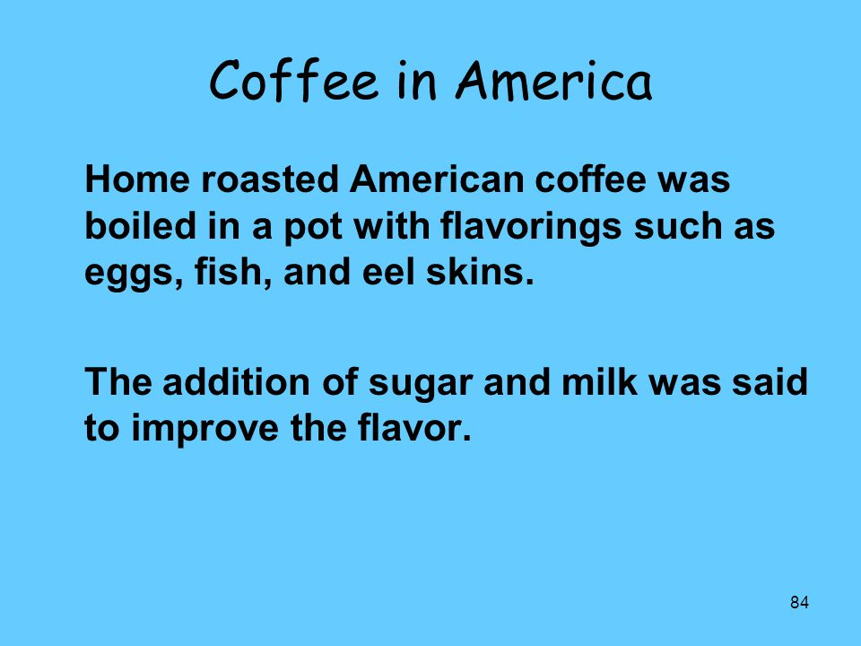 84 Coffee in America Home roasted American coffee was boiled in a pot with flavorings such as eggs, fish, and eel skins. The addition of sugar and mil