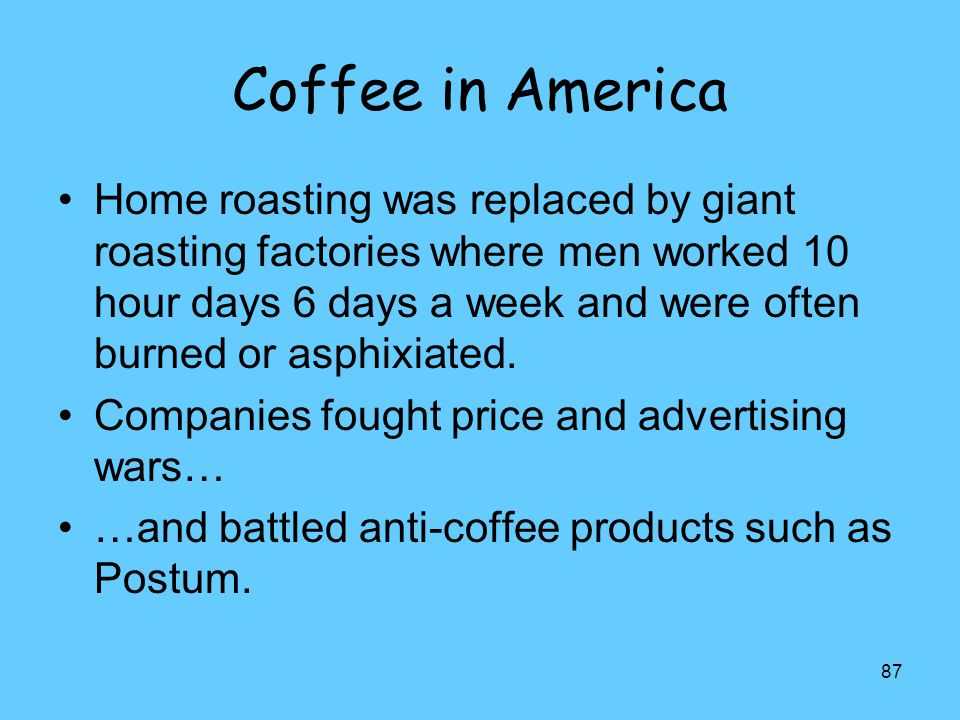 87 Coffee in America Home roasting was replaced by giant roasting factories where men worked 10 hour days 6 days a week and were often burned or asphi