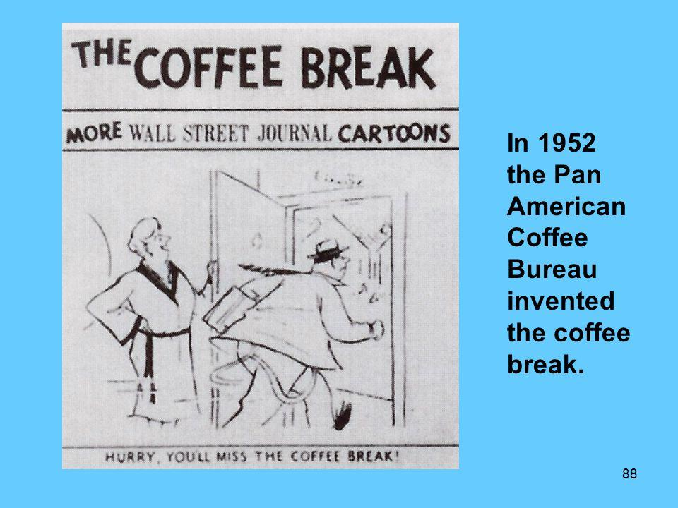 88 In 1952 the Pan American Coffee Bureau invented the coffee break.