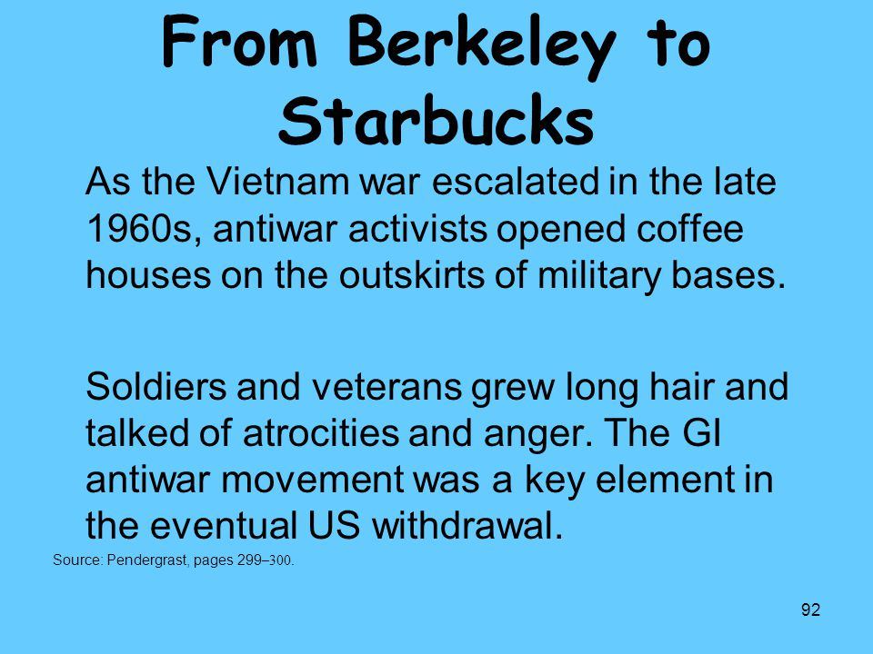 92 From Berkeley to Starbucks As the Vietnam war escalated in the late 1960s, antiwar activists opened coffee houses on the outskirts of military base