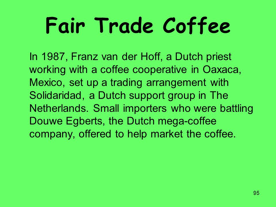 95 Fair Trade Coffee In 1987, Franz van der Hoff, a Dutch priest working with a coffee cooperative in Oaxaca, Mexico, set up a trading arrangement wit