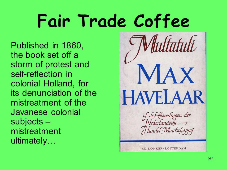 97 Fair Trade Coffee Published in 1860, the book set off a storm of protest and self-reflection in colonial Holland, for its denunciation of the mistr