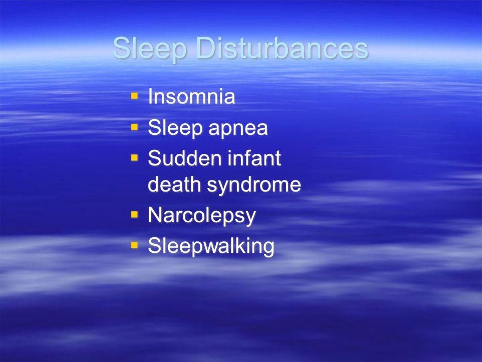 Sleep Disturbances  Insomnia  Sleep apnea  Sudden infant death syndrome  Narcolepsy  Sleepwalking  Insomnia  Sleep apnea  Sudden infant death syndrome  Narcolepsy  Sleepwalking