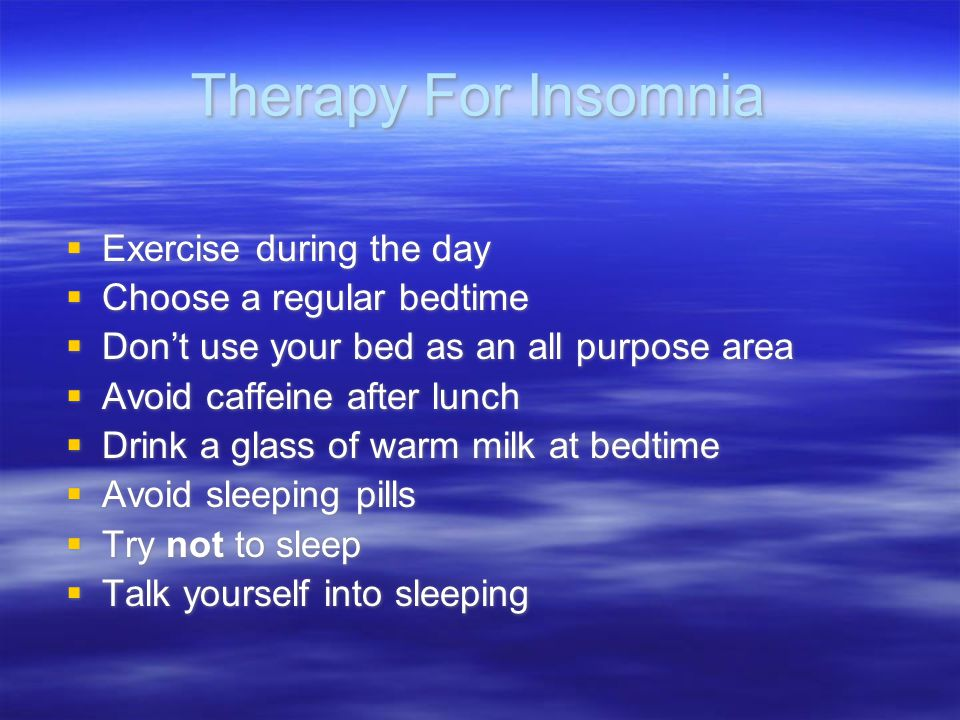 Therapy For Insomnia  Exercise during the day  Choose a regular bedtime  Don't use your bed as an all purpose area  Avoid caffeine after lunch  D