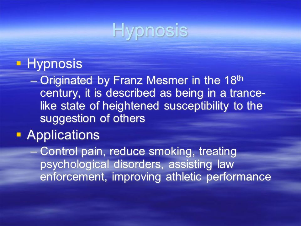 Hypnosis  Hypnosis –Originated by Franz Mesmer in the 18 th century, it is described as being in a trance- like state of heightened susceptibility to