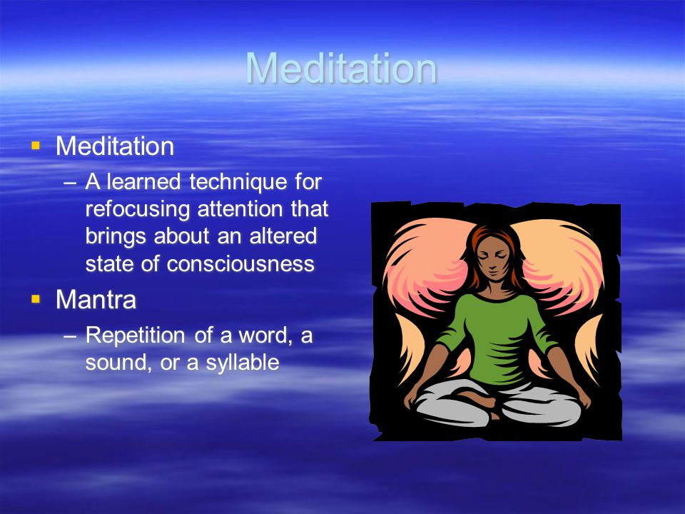 Meditation  Meditation –A learned technique for refocusing attention that brings about an altered state of consciousness  Mantra –Repetition of a wo