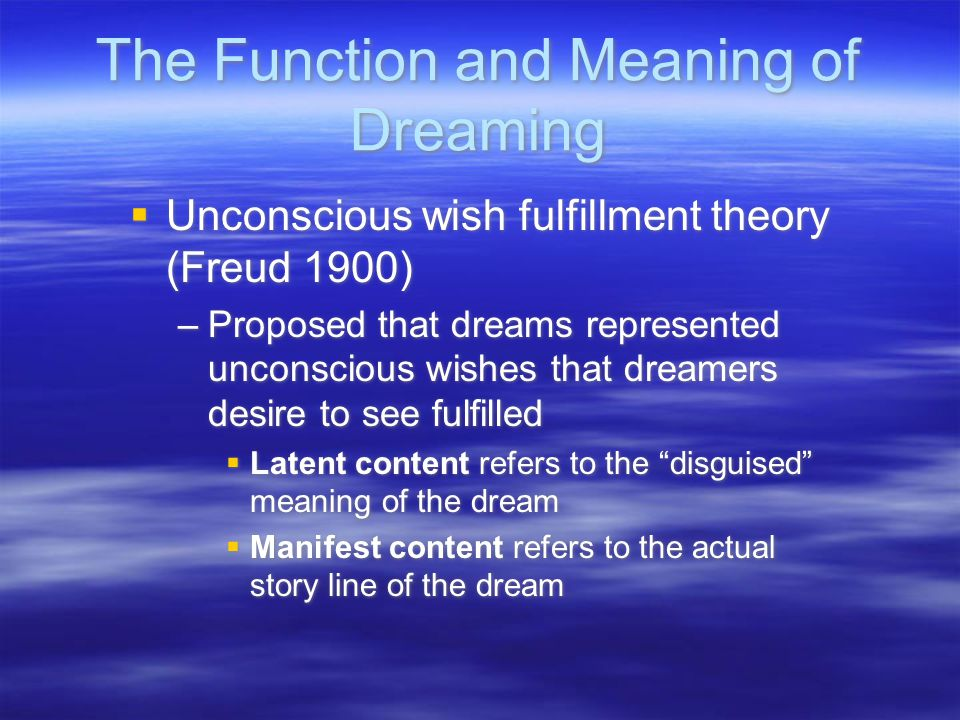 The Function and Meaning of Dreaming  Unconscious wish fulfillment theory (Freud 1900) –Proposed that dreams represented unconscious wishes that drea