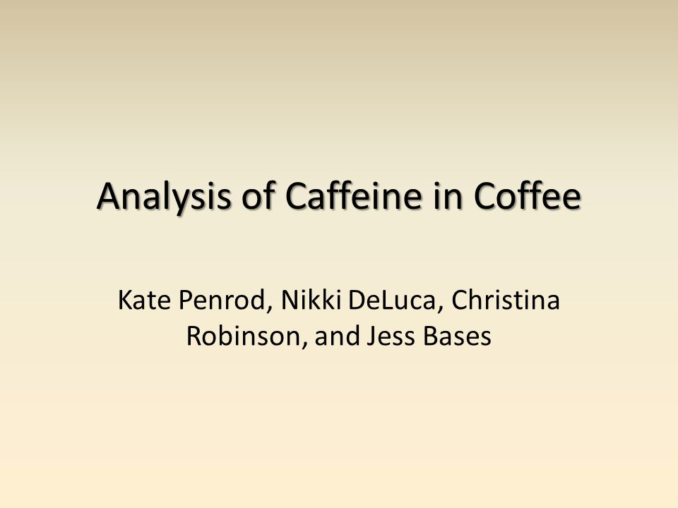 Analysis of Caffeine in Coffee Kate Penrod, Nikki DeLuca, Christina Robinson, and Jess Bases